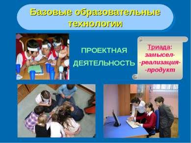 * Базовые образовательные технологии ПРОЕКТНАЯ ДЕЯТЕЛЬНОСТЬ Триада: замысел- ...