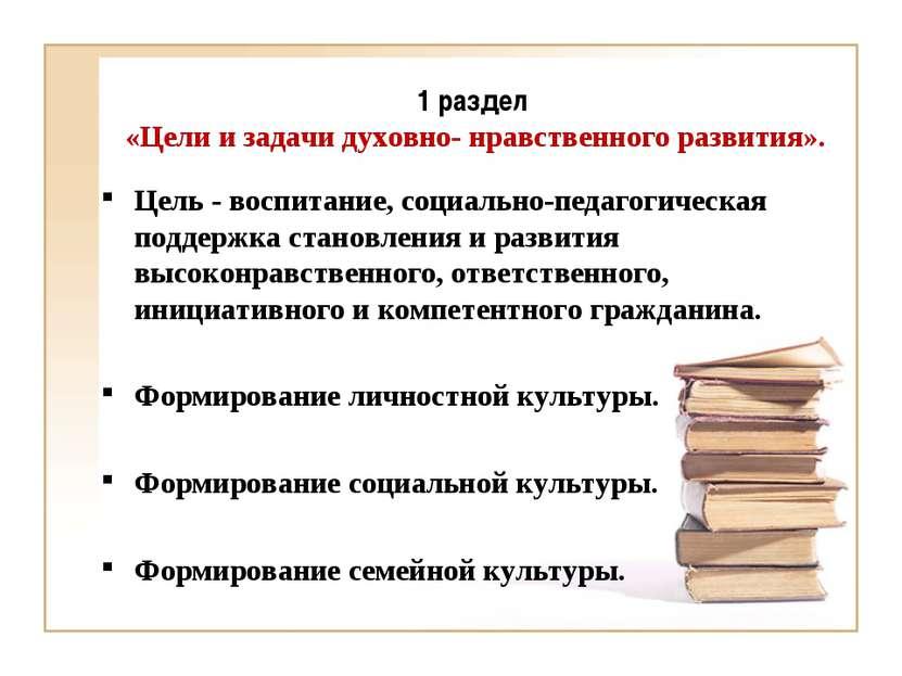 1 раздел «Цели и задачи духовно- нравственного развития». Цель - воспитание, ...