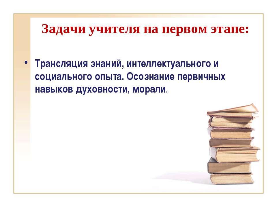Задачи учителя на первом этапе: Трансляция знаний, интеллектуального и социал...