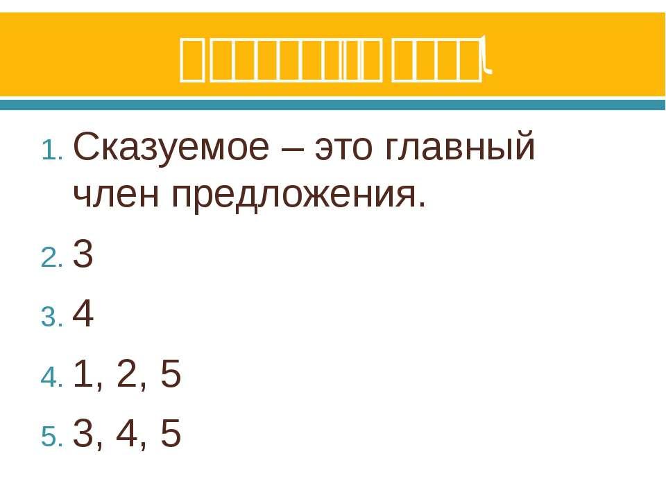 Проверьте себя! Сказуемое – это главный член предложения. 3 4 1, 2, 5 3, 4, 5