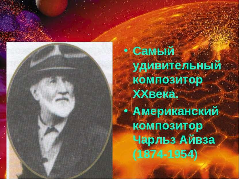 Самый удивительный композитор XXвека. Американский композитор Чарльз Айвза (1...
