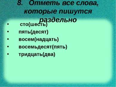 8. Отметь все слова, которые пишутся раздельно сто(шесть) пять(десят) восем(н...