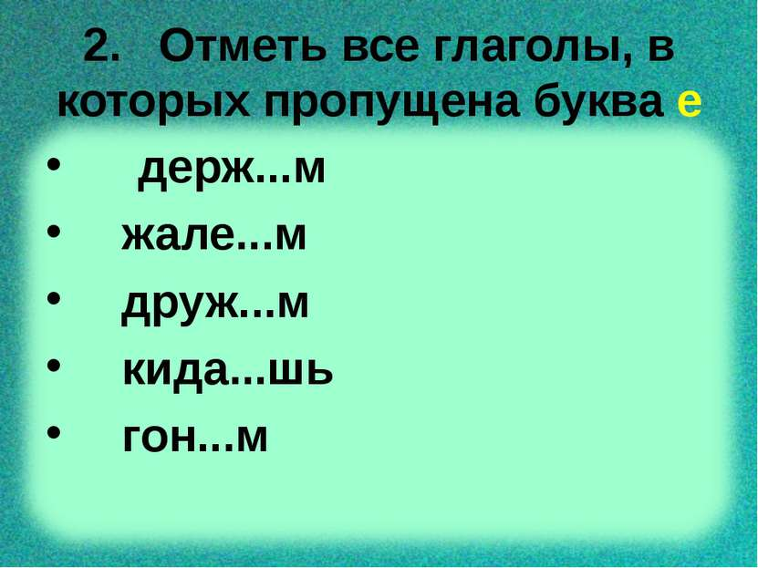 2. Отметь все глаголы, в которых пропущена буква е держ...м жале...м друж...м...