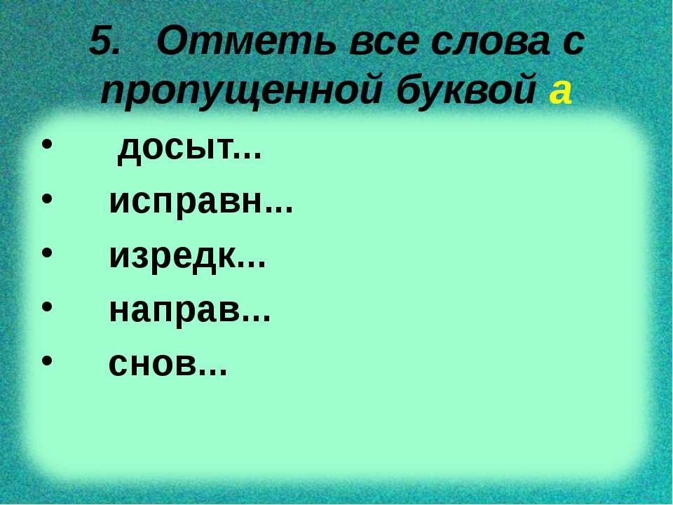 5. Отметь все слова с пропущенной буквой а досыт... исправн... изредк... напр...