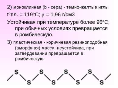 2) моноклинная (b - сера) - темно-желтые иглы t пл. = 119 C; = 1,96 г/см3 Уст...