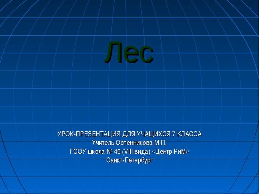 Лес УРОК-ПРЕЗЕНТАЦИЯ ДЛЯ УЧАЩИХСЯ 7 КЛАССА Учитель Оспенникова М.П. ГСОУ школ...