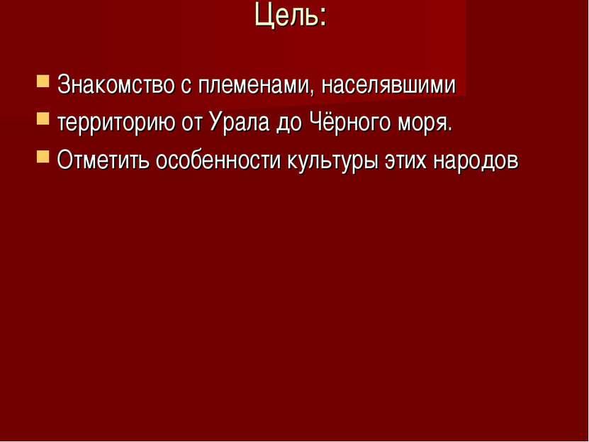 Цель: Знакомство с племенами, населявшими территорию от Урала до Чёрного моря...