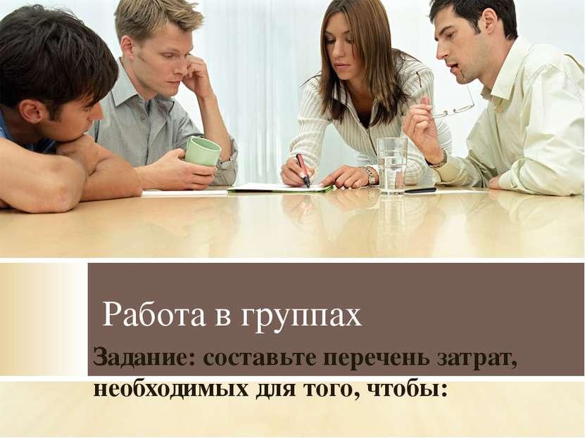 Работа в группах Задание: составьте перечень затрат, необходимых для того, чт...