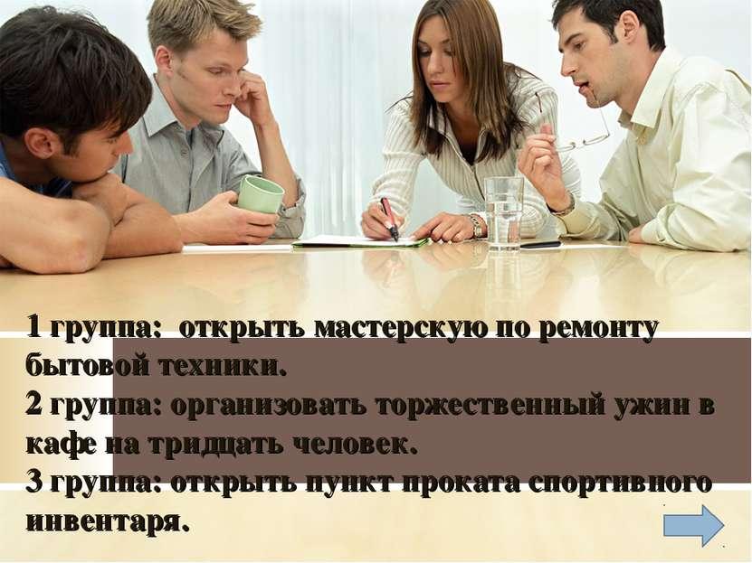 1 группа: открыть мастерскую по ремонту бытовой техники. 2 группа: организова...