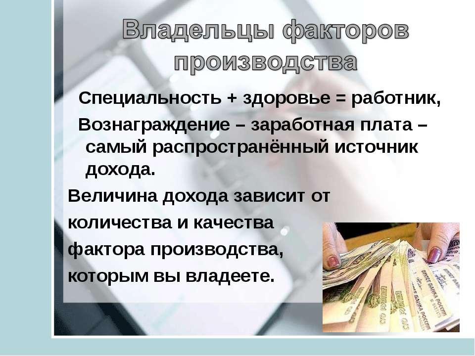 Специальность + здоровье = работник, Вознаграждение – заработная плата – самы...