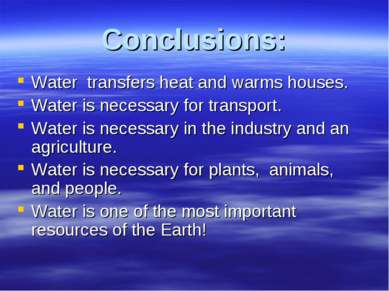 Conclusions: Water transfers heat and warms houses. Water is necessary for tr...