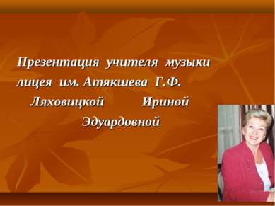 Презентация учителя музыки лицея им. Атякшева Г.Ф. Ляховицкой Ириной Эдуардовной