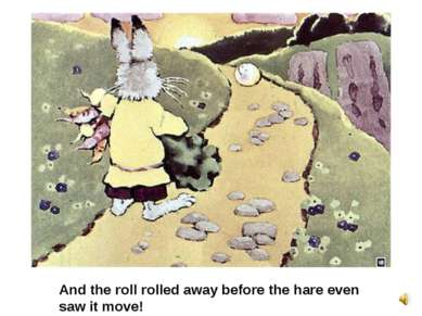 And the roll rolled away before the hare even saw it move!