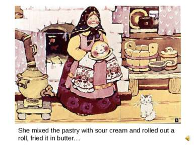 She mixed the pastry with sour cream and rolled out a roll, fried it in butter…