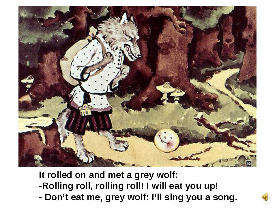 It rolled on and met a grey wolf: Rolling roll, rolling roll! I will eat you ...