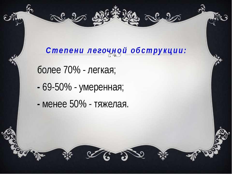 Степени легочной обструкции: более 70% - легкая; 69-50% - умеренная; менее 50...