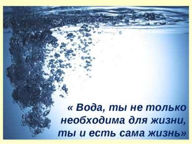« Вода, ты не только необходима для жизни, ты и есть сама жизнь»