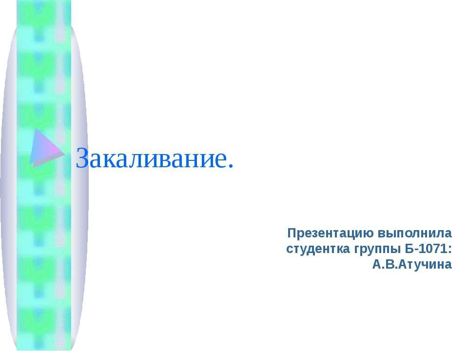 Закаливание. Презентацию выполнила студентка группы Б-1071: А.В.Атучина