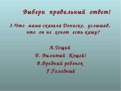 Выбери правильный ответ! 3.Что мама сказала Дениске, услышав, что он не хочет...