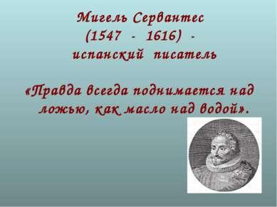 Мигель Сервантес (1547 - 1616) - испанский писатель «Правда всегда поднимаетс...