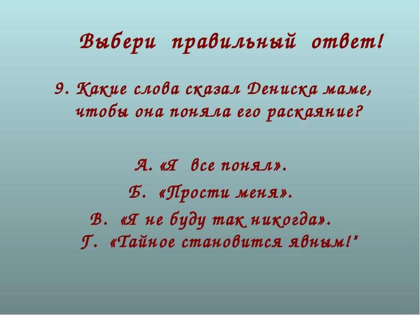 Выбери правильный ответ! 9.Какие слова сказал Дениска маме, чтобы она поняла...