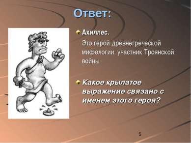 Ответ: Ахиллес. Это герой древнегреческой мифологии, участник Троянской войны...