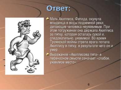 Ответ: Мать Ахиллеса, Фетида, окунула младенца в воды подземной реки, делающи...