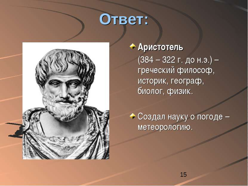 Ответ: Аристотель (384 – 322 г. до н.э.) – греческий философ, историк, геогра...