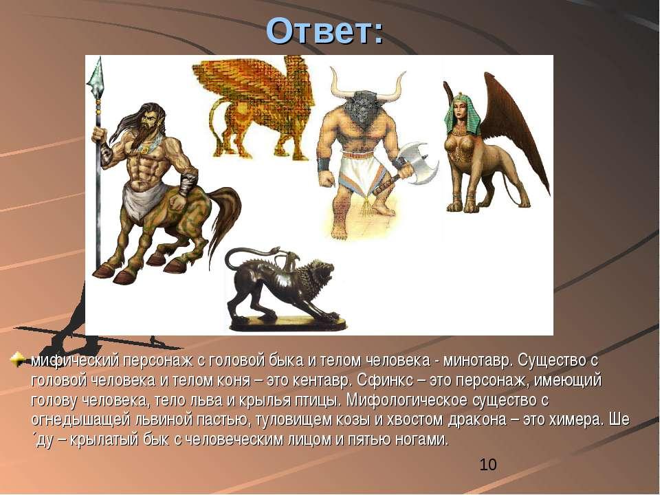 Ответ: мифический персонаж с головой быка и телом человека - минотавр. Сущест...