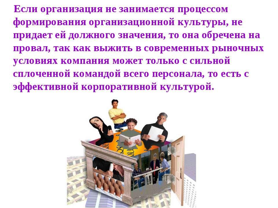 Если организация не занимается процессом формирования организационной культур...