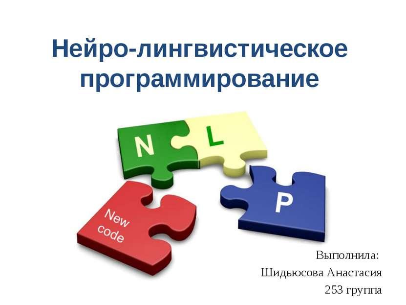 Нейро-лингвистическое программирование Выполнила: Шидьюсова Анастасия 253 гру...