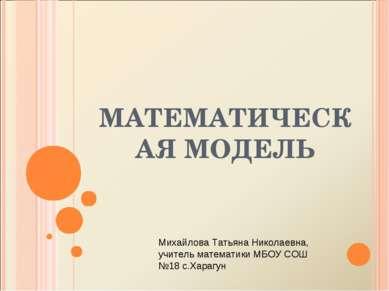 МАТЕМАТИЧЕСКАЯ МОДЕЛЬ Михайлова Татьяна Николаевна, учитель математики МБОУ С...
