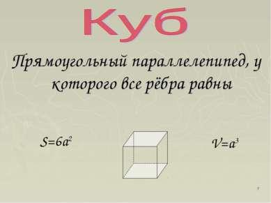 * Прямоугольный параллелепипед, у которого все рёбра равны S=6a2 V=a3
