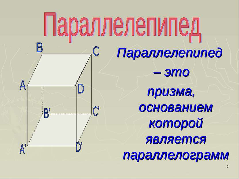 * Параллелепипед – это призма, основанием которой является параллелограмм