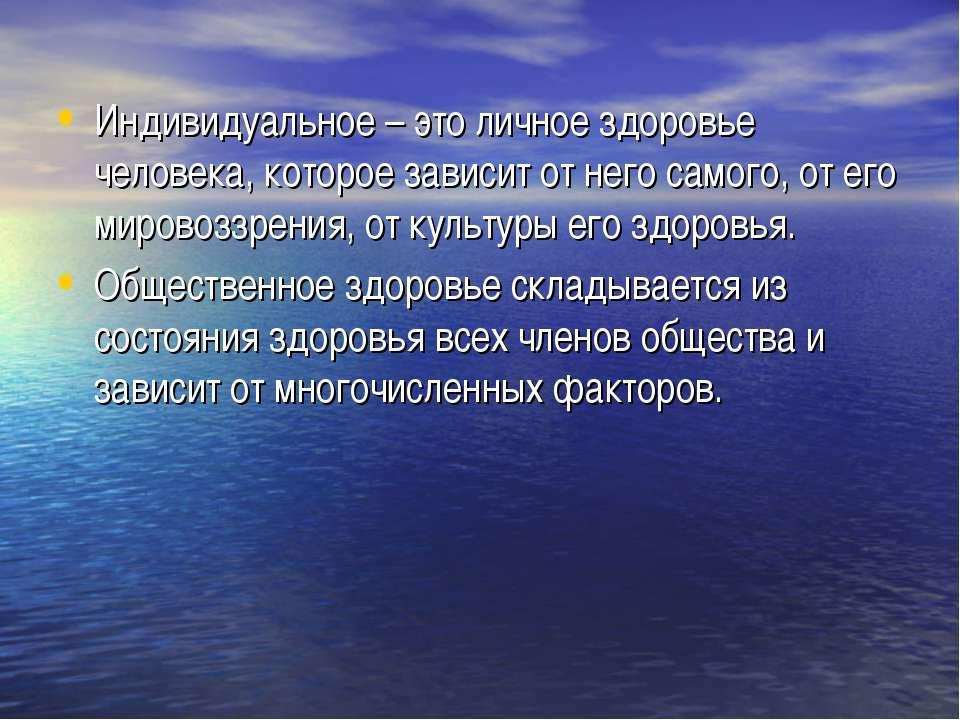 Индивидуальное – это личное здоровье человека, которое зависит от него самого...