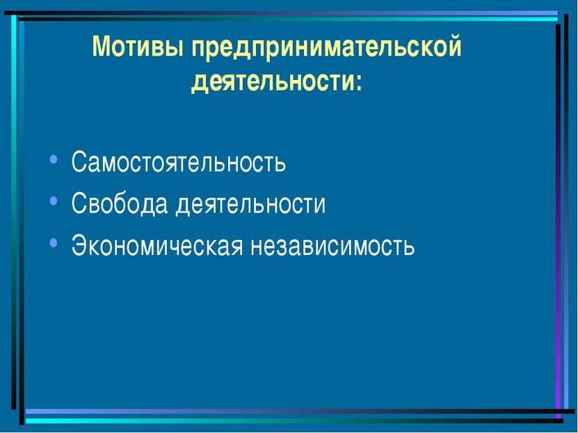 Мотивы предпринимательской деятельности: Самостоятельность Свобода деятельнос...