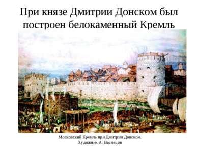 При князе Дмитрии Донском был построен белокаменный Кремль Московский Кремль ...