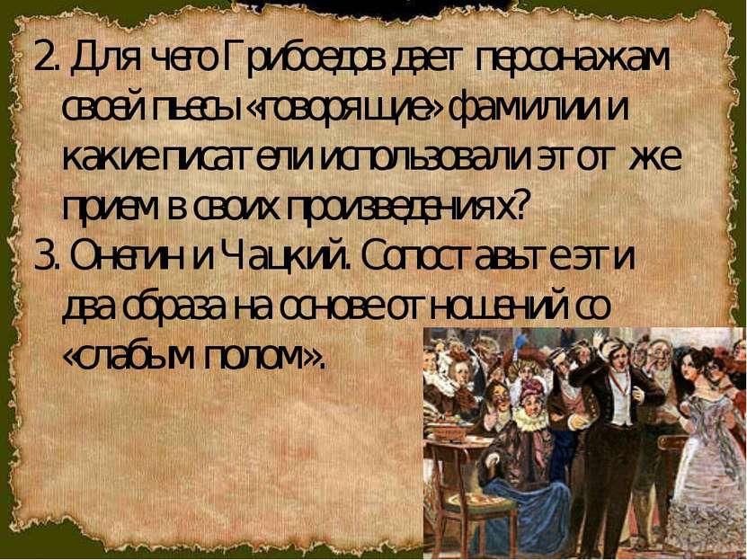 2. Для чего Грибоедов дает персонажам своей пьесы «говорящие» фамилии и какие...