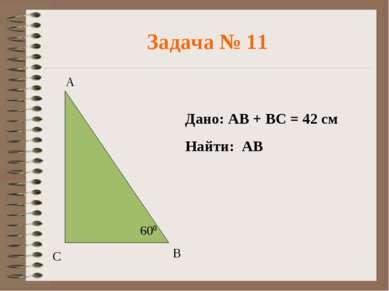 Задача № 11 Дано: АВ + ВС = 42 см Найти: АВ
