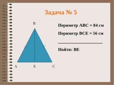 Задача № 5 Периметр АВС = 84 см Периметр ВСЕ = 56 см ____________________ Най...