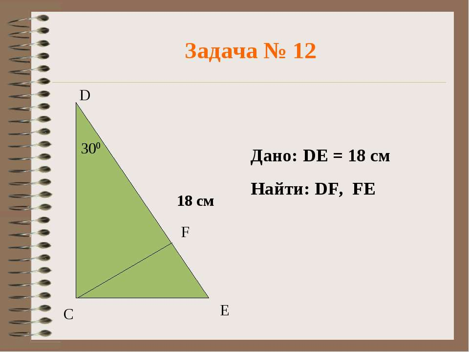 Задача № 12 D Дано: DE = 18 см Найти: DF, FE