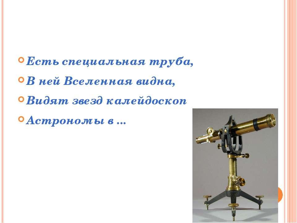 Есть специальная труба, В ней Вселенная видна, Видят звезд калейдоскоп Астрон...