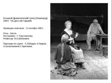 Премьера спектакля - 12 октября 1987г. Роль - Настя. Постановка - Г.Товстоног...