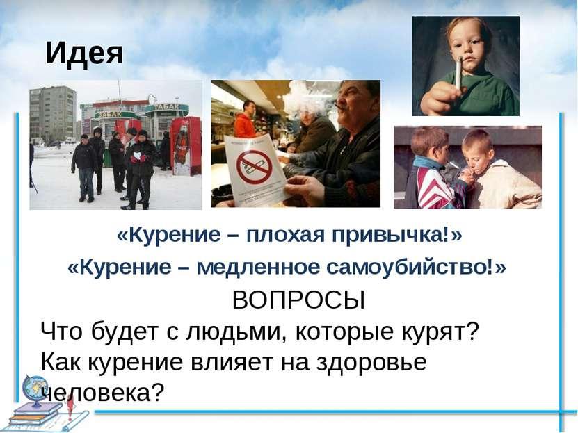 Идея «Курение – плохая привычка!» «Курение– медленное самоубийство!» ВОПРОСЫ...