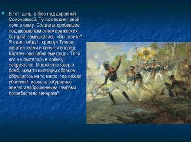 В тот день, вбоюподдеревней Семеновской, Тучков поднял свой полк ватаку....