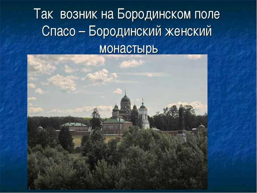 Так возник на Бородинском поле Спасо – Бородинский женский монастырь