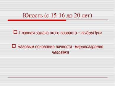 Юность (с 15-16 до 20 лет) Главная задача этого возраста – выборПути Базовым ...