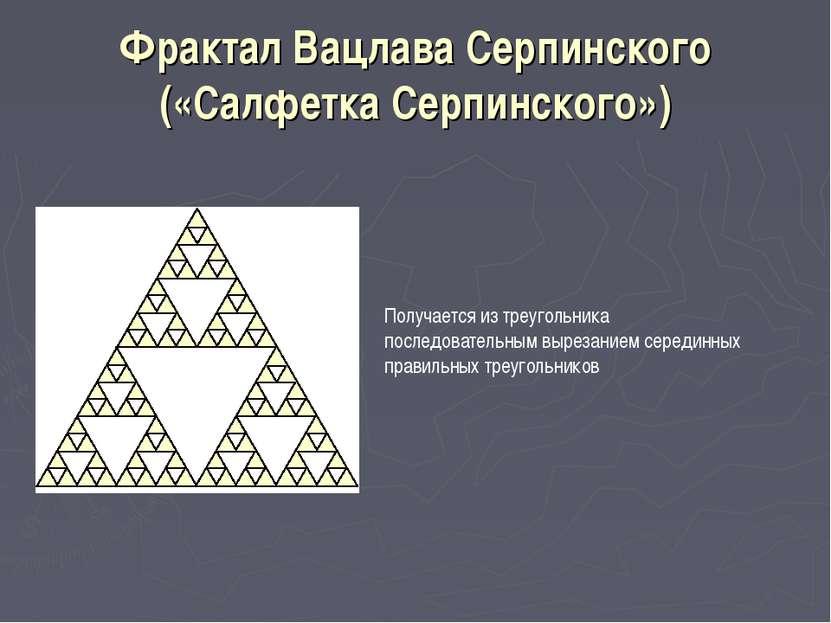 Фрактал Вацлава Серпинского («Салфетка Серпинского») Получается из треугольни...