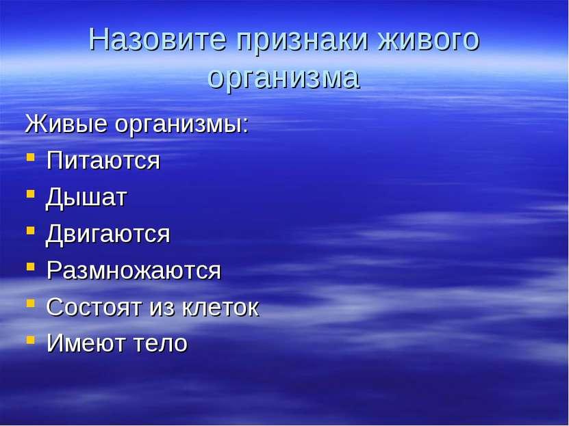 Назовите признаки живого организма Живые организмы: Питаются Дышат Двигаются ...
