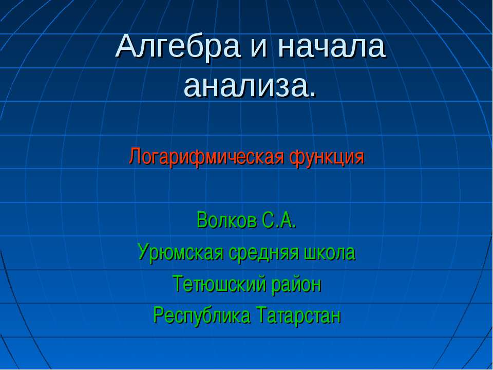 Алгебра и начала анализа. Логарифмическая функция Волков С.А. Урюмская средня...